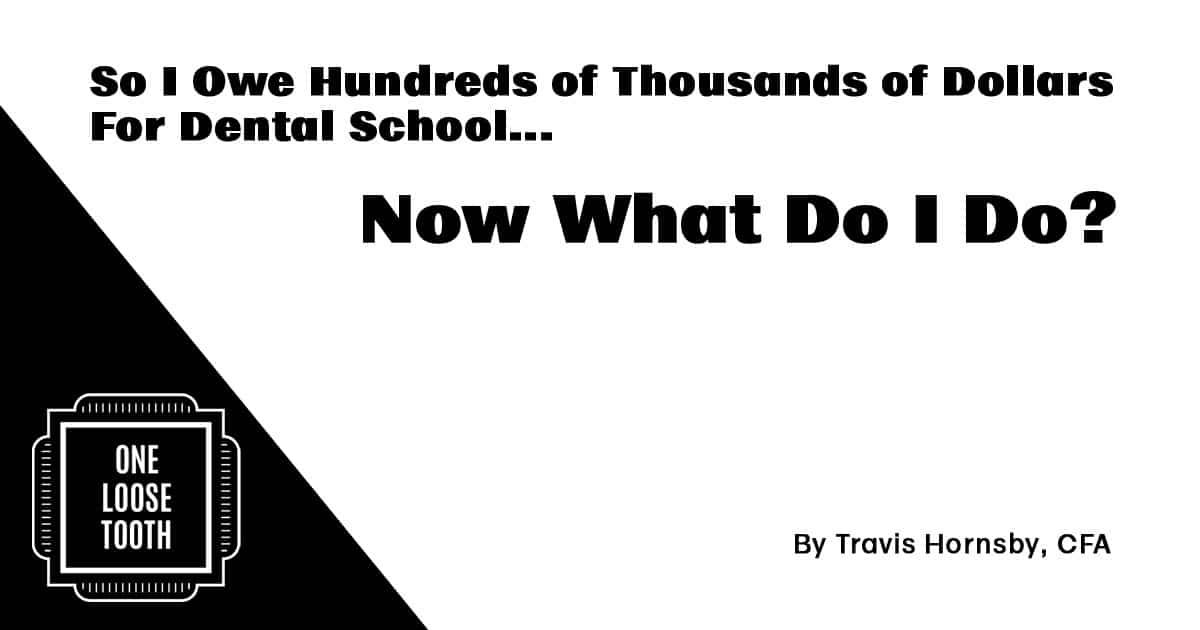 So I Owe Hundreds of Thousands for Dental School, Now What Do I Do?